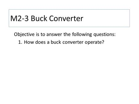 M2-3 Buck Converter Objective is to answer the following questions: 1.How does a buck converter operate?