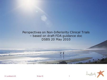 H. Lundbeck A/S16-Apr-151 Perspectives on Non-Inferiority Clinical Trials – based on draft FDA guidance doc DSBS 20 May 2010.