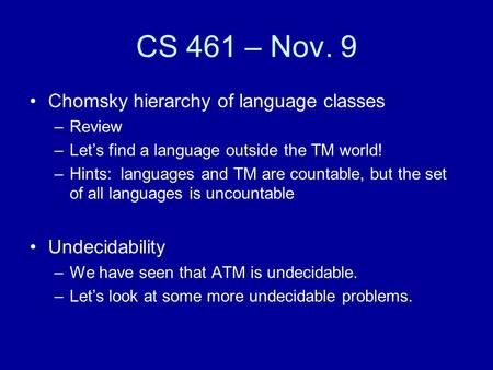 CS 461 – Nov. 9 Chomsky hierarchy of language classes –Review –Let's find a language outside the TM world! –Hints: languages and TM are countable, but.