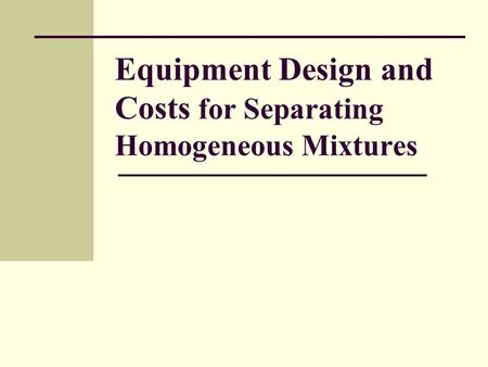 Equipment Design and Costs for Separating Homogeneous Mixtures.