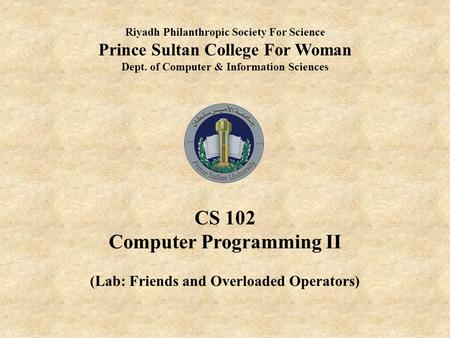 Riyadh Philanthropic Society For Science Prince Sultan College For Woman Dept. of Computer & Information Sciences CS 102 Computer Programming II (Lab: