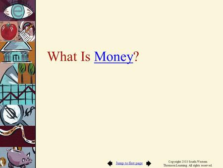 Jump to first page Copyright 2003 South-Western Thomson Learning. All rights reserved. What Is Money?Money.