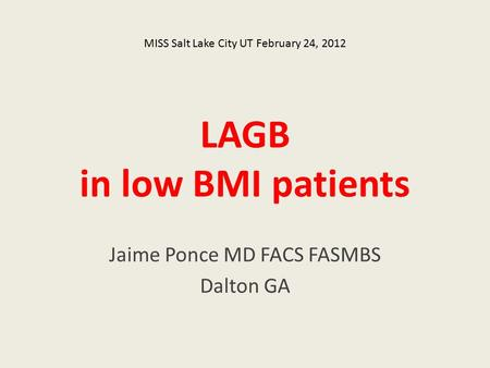 LAGB in low BMI patients Jaime Ponce MD FACS FASMBS Dalton GA MISS Salt Lake City UT February 24, 2012.