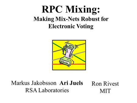RPC Mixing: Making Mix-Nets Robust for Electronic Voting Ron Rivest MIT Markus Jakobsson Ari Juels RSA Laboratories.