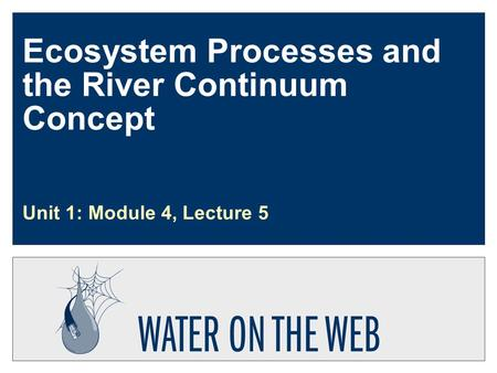 Ecosystem Processes and the River Continuum Concept Unit 1: Module 4, Lecture 5.