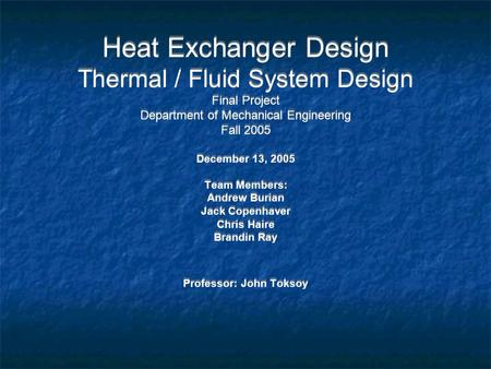 Heat Exchanger Design Thermal / Fluid System Design Final Project Department of Mechanical Engineering Fall 2005 December 13, 2005 Team Members: Andrew.
