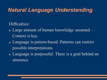 Natural Language Understanding Difficulties: Large amount of human knowledge assumed – Context is key. Language is pattern-based. Patterns can restrict.