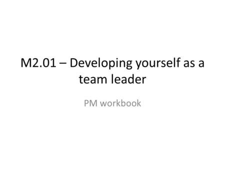 M2.01 – Developing yourself as a team leader PM workbook.