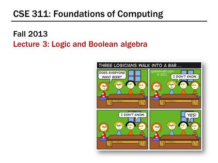 CSE 311: Foundations of Computing Fall 2013 Lecture 3: Logic and Boolean algebra.