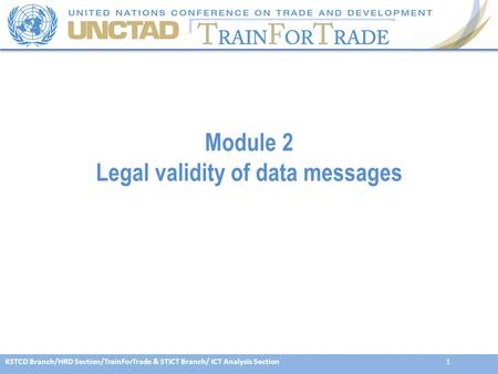 KSTCD Branch/HRD Section/TrainForTrade & STICT Branch/ ICT Analysis Section1 Module 2 Legal validity of data messages.