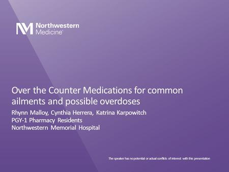 Over the Counter Medications for common ailments and possible overdoses Rhynn Malloy, Cynthia Herrera, Katrina Karpowitch PGY-1 Pharmacy Residents Northwestern.
