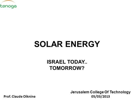 SOLAR ENERGY ISRAEL TODAY.. TOMORROW? Jerusalem College Of Technology Prof. Claude Oiknine 05/03/2013.