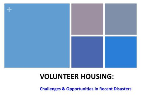 + VOLUNTEER HOUSING: Challenges & Opportunities in Recent Disasters.