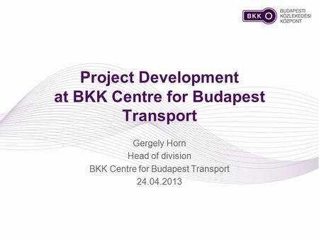 Project Development at BKK Centre for Budapest Transport Gergely Horn Head of division BKK Centre for Budapest Transport 24.04.2013.