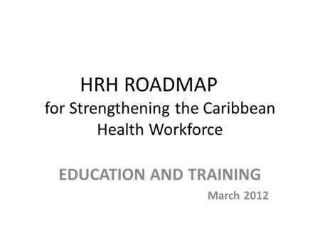 HRH ROADMAP for Strengthening the Caribbean Health Workforce EDUCATION AND TRAINING March 2012.