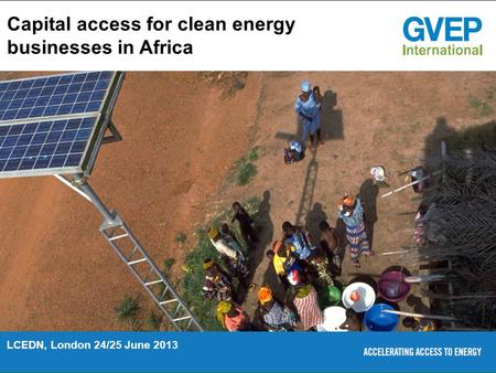 Capital access for clean <strong>energy</strong> businesses in Africa LCEDN, London 24/25 June 2013.