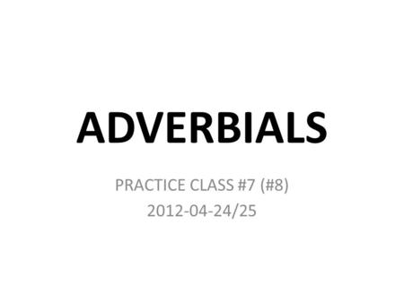 ADVERBIALS PRACTICE CLASS #7 (#8) 2012-04-24/25. MORE.