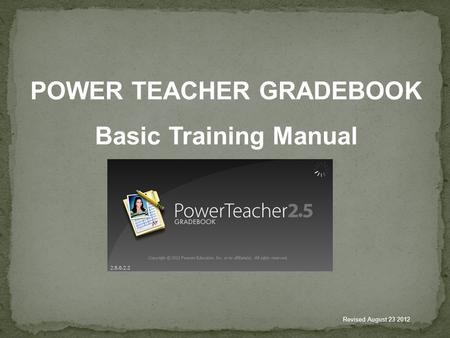 POWER TEACHER GRADEBOOK Basic Training Manual Revised August 23 2012.