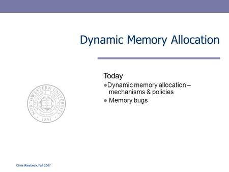Chris Riesbeck, Fall 2007 Dynamic Memory Allocation Today Dynamic memory allocation – mechanisms & policies Memory bugs.