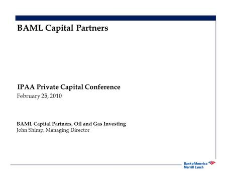 1 IPAA Private Capital Conference February 25, 2010 BAML Capital Partners BAML Capital Partners, Oil and Gas Investing John Shimp, Managing Director.