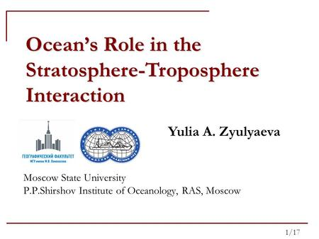 Ocean's Role in the Stratosphere-Troposphere Interaction Yulia A. Zyulyaeva Moscow State University P.P.Shirshov Institute of Oceanology, RAS, Moscow 1/17.