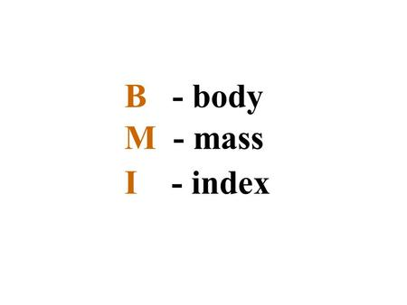 B - body M - mass I - index. The body mass index (BMI), or Quetelet index, is a measure for human body shape based on an individual's weight and height.