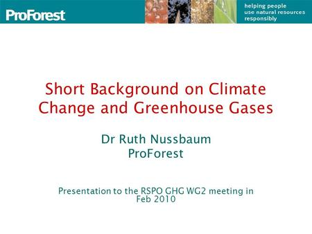 Short Background on Climate Change and Greenhouse Gases Dr Ruth Nussbaum ProForest Presentation to the RSPO GHG WG2 meeting in Feb 2010.