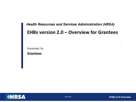 1 of 61 EHBs v2.0 Overview Health Resources and Services Administration (HRSA) Presented To: Grantees EHBs version 2.0 – Overview for Grantees.