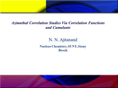 Azimuthal Correlation Studies Via Correlation Functions and Cumulants N. N. Ajitanand Nuclear Chemistry, SUNY, Stony Brook.