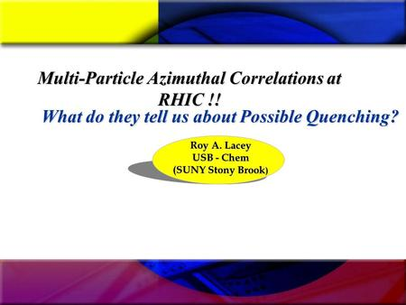 Multi-Particle Azimuthal Correlations at RHIC !! Roy A. Lacey USB - Chem (SUNY Stony Brook ) What do they tell us about Possible Quenching?