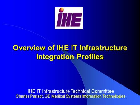 Overview of IHE IT Infrastructure Integration Profiles IHE IT Infrastructure Technical Committee Charles Parisot, GE Medical Systems Information Technologies.