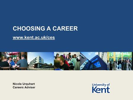 CHOOSING A CAREER www.kent.ac.uk/ces Nicola Urquhart Careers Adviser.