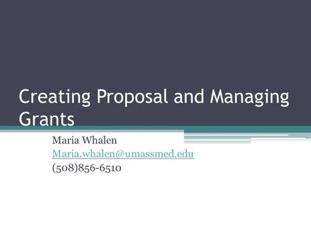 Creating Proposal and Managing Grants Maria Whalen (508)856-6510.