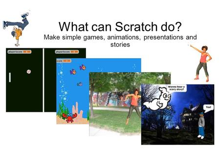 Michael Parkes Dudley LA What can Scratch do? Make simple games, animations, presentations and stories.