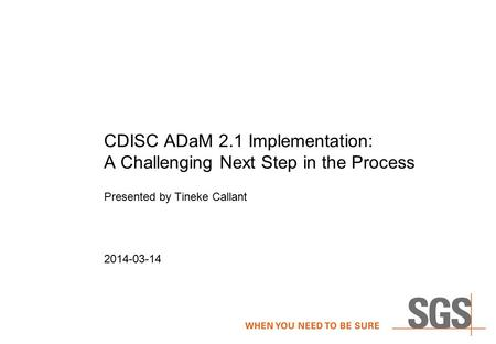 CDISC ADaM 2.1 Implementation: A Challenging Next Step in the Process Presented by Tineke Callant 2014-03-14.