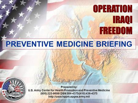 04.07 1 OPERATION IRAQI FREEDOM OPERATION IRAQI FREEDOM PREVENTIVE MEDICINE BRIEFING Prepared by: U.S. Army Center for Health Promotion and Preventive.