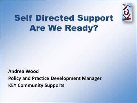 Self Directed Support Are We Ready? Andrea Wood Policy and Practice Development Manager KEY Community Supports.