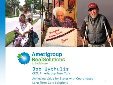 1 CEO, Amerigroup New York Achieving Value for States with Coordinated Long-Term Care Solutions Bob Wychulis.