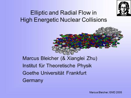 Marcus Bleicher, ISMD 2005 Elliptic and Radial Flow in High Energetic Nuclear Collisions Marcus Bleicher (& Xianglei Zhu) Institut für Theoretische Physik.