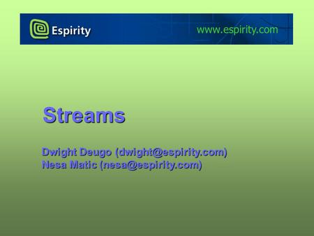 Streams www.espirity.com Dwight Deugo (dwight@espirity.com) Nesa Matic (nesa@espirity.com) Portions of the notes for this lecture include excerpts from.