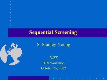 1 Sequential Screening S. Stanley Young NISS HTS Workshop October 25, 2002.