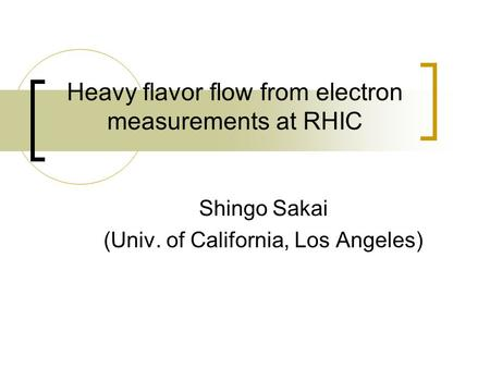 Heavy flavor flow from electron measurements at RHIC Shingo Sakai (Univ. of California, Los Angeles)