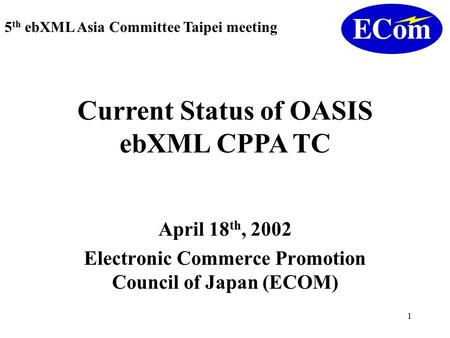 1 April 18 th, 2002 Electronic Commerce Promotion Council of Japan (ECOM) 5 th ebXML Asia Committee Taipei meeting Current Status of OASIS ebXML CPPA TC.
