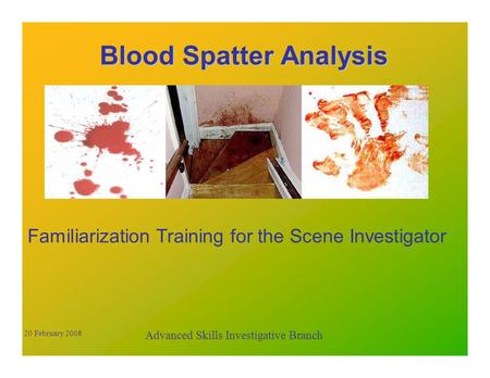 Blood Spatter Analysis Familiarization Training for the Scene Investigator Advanced Skills Investigative Branch 20 February 2008.