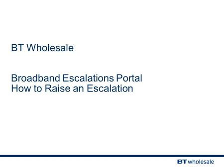 BT Wholesale Broadband Escalations Portal How to Raise an Escalation.