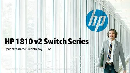 © Copyright 2012 Hewlett-Packard Development Company, L.P. The information contained herein is subject to change without notice. HP 1810 v2 Switch Series.