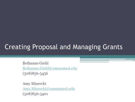 Creating Proposal and Managing Grants Bethanne Giehl (508)856-5456 Amy Miarecki (508)856-5401.