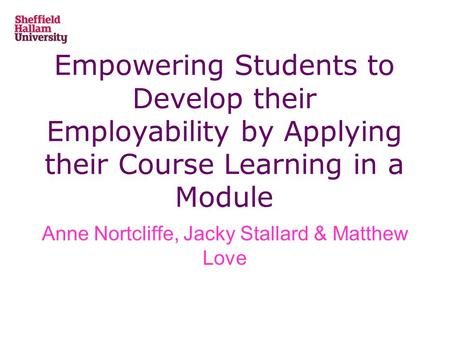 Empowering Students to Develop their Employability by Applying their Course Learning in a Module Anne Nortcliffe, Jacky Stallard & Matthew Love.