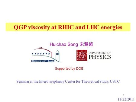 Supported by DOE 11/22/2011 QGP viscosity at RHIC and LHC energies 1 Huichao Song 宋慧超 Seminar at the Interdisciplinary Center for Theoretical Study, USTC.