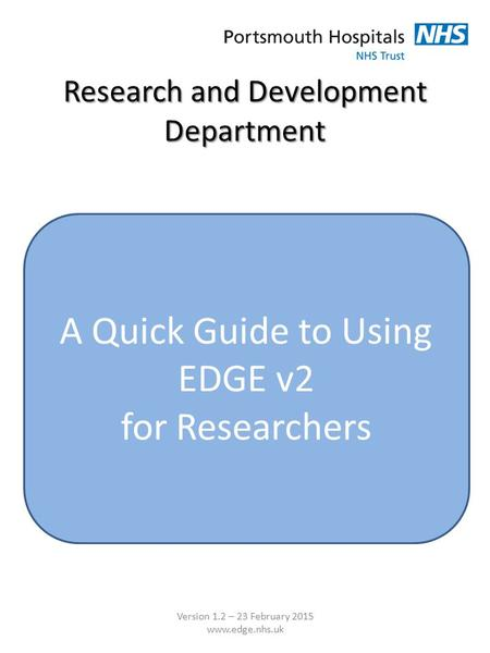 Research and Development Department A Quick Guide to Using EDGE v2 for Researchers Version 1.2 – 23 February 2015 www.edge.nhs.uk.